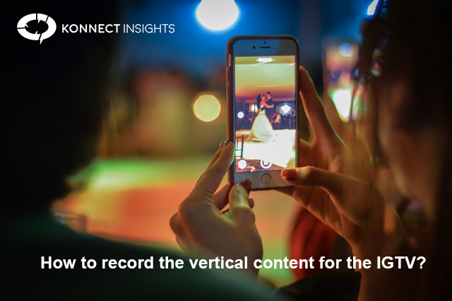 How to record the vertical content for the IGTV?- Konnect Insights
