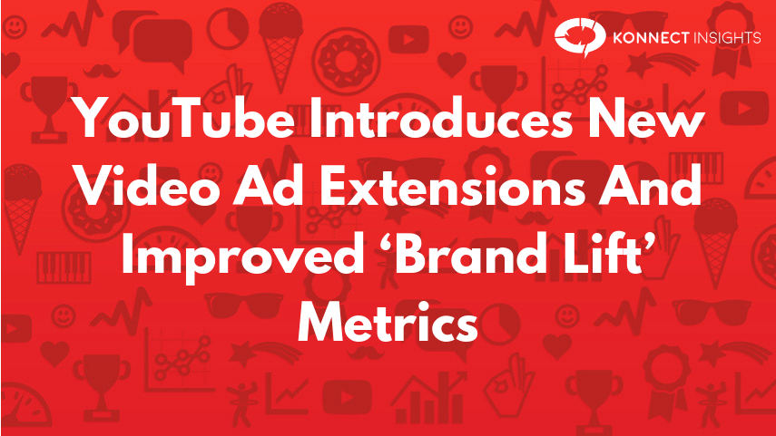 YouTube Introduces New Video Ad Extensions And Improved 'Brand Lift' Metrics- Konnect Insights