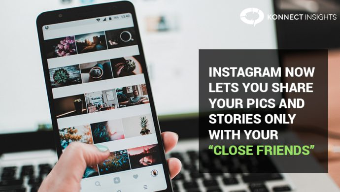 INSTAGRAM NOW LETS YOU SHARE YOUR PICS AND STORIES ONLY WITH YOUR CLOSE FRIENDS- Konnect Insights
