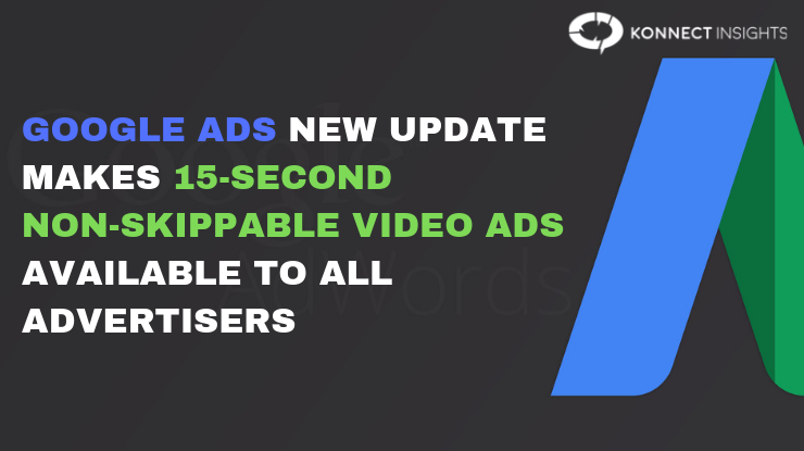Google Ads new update makes 15-second non-skippable video ads available to all advertisers - Konnect Insights