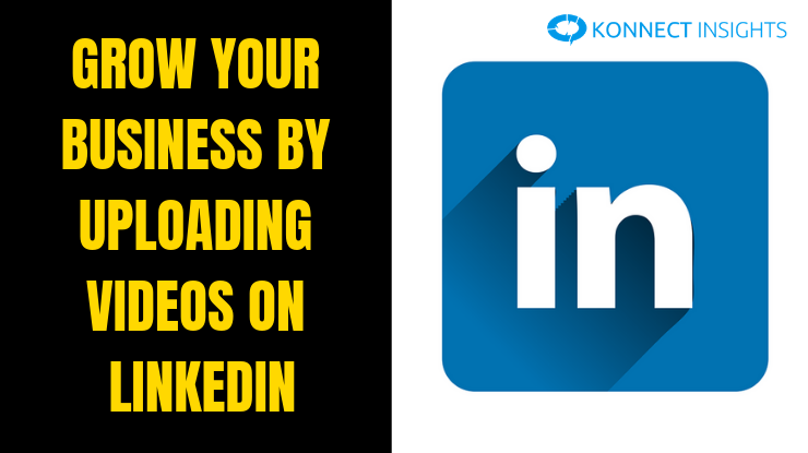 Grow Your Business By Uploading Videos On LinkedIn - Konnect Insights