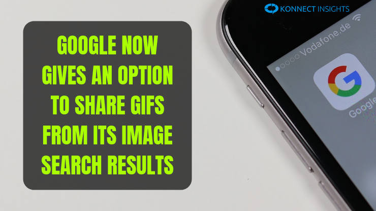 Google Now Gives An Option To Share GIFs From Its Image Search Results - Konnect Insights
