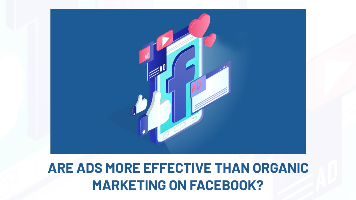 ARE ADS MORE EFFECTIVE THAN ORGANIC MARKETING ON FACEBOOK?