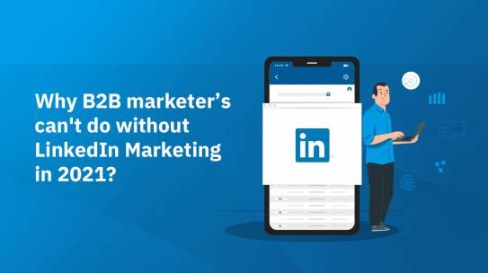 WHY B2B MARKETER'S CAN'T DO WITHOUT LINKEDIN MARKETING IN 2021?